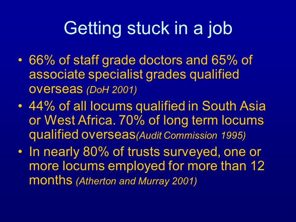 Getting stuck in a job 66% of staff grade doctors and 65% of associate specialist grades qualified overseas (DoH 2001) 44% of all locums qualified in