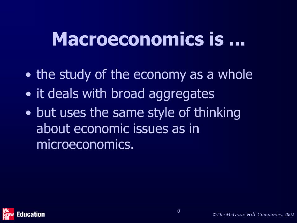 © The McGraw-Hill Companies, 2002 0 Macroeconomics is... the study of the economy as a whole it deals with broad aggregates but uses the same style of