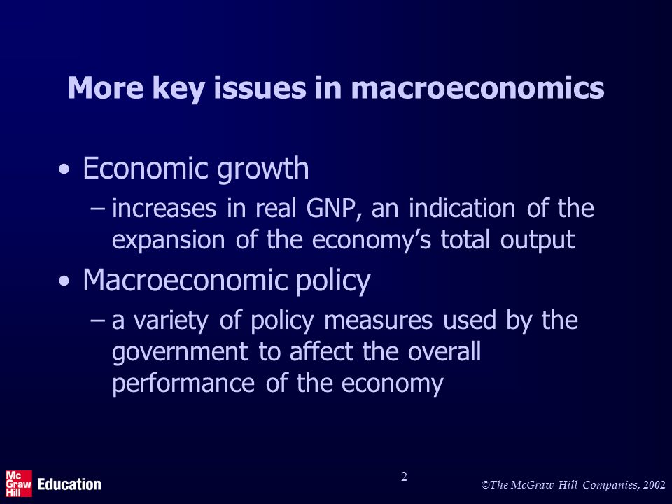 © The McGraw-Hill Companies, 2002 2 More key issues in macroeconomics Economic growth –increases in real GNP, an indication of the expansion of the ec