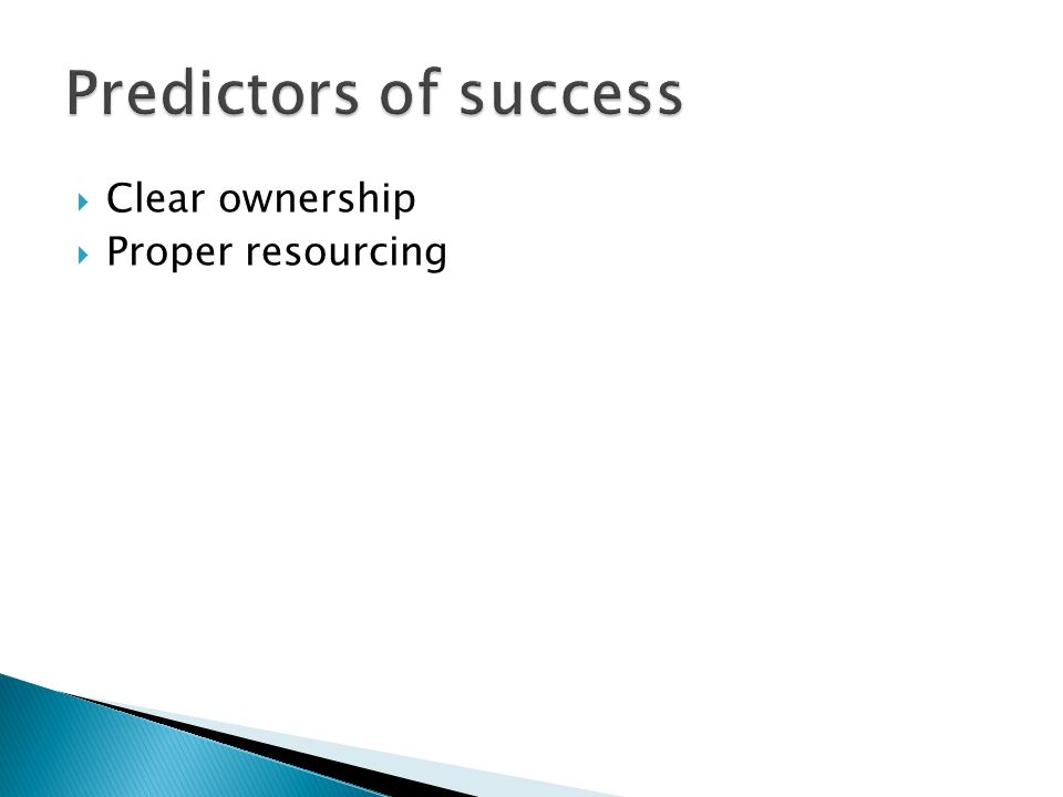 Clear ownership Proper resourcing