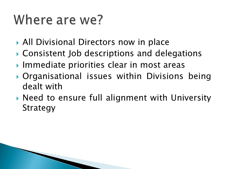 All Divisional Directors now in place Consistent Job descriptions and delegations Immediate priorities clear in most areas Organisational issues withi
