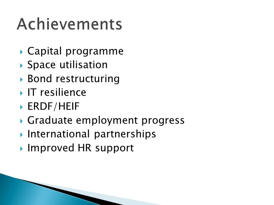 Capital programme Space utilisation Bond restructuring IT resilience ERDF/HEIF Graduate employment progress International partnerships Improved HR sup