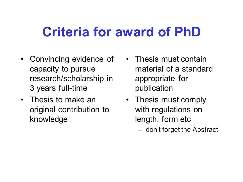 Criteria for award of PhD Convincing evidence of capacity to pursue research/scholarship in 3 years full-time Thesis to make an original contribution to knowledge Thesis must contain material of a standard appropriate for publication Thesis must comply with regulations on length, form etc –dont forget the Abstract