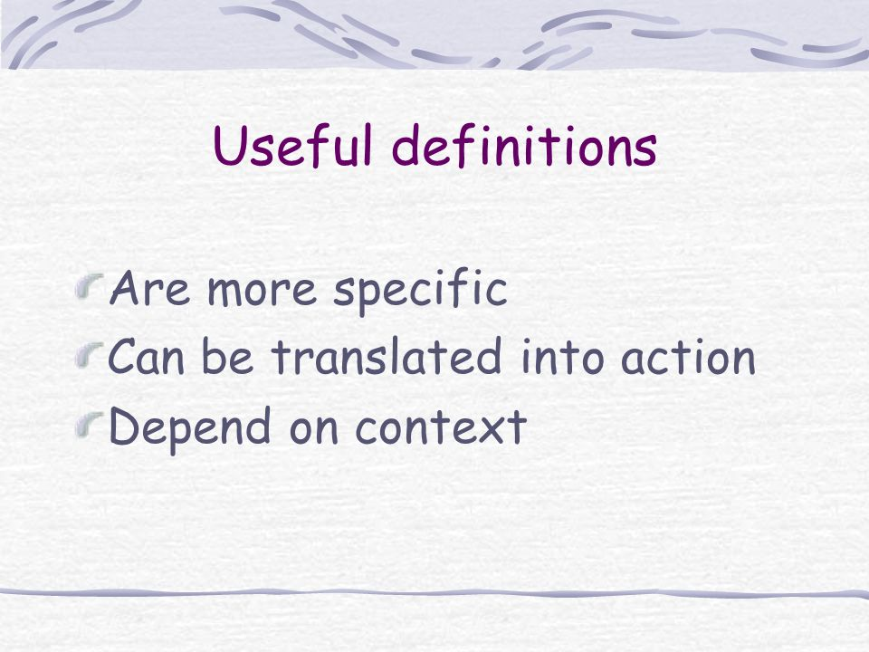 Useful definitions Are more specific Can be translated into action Depend on context