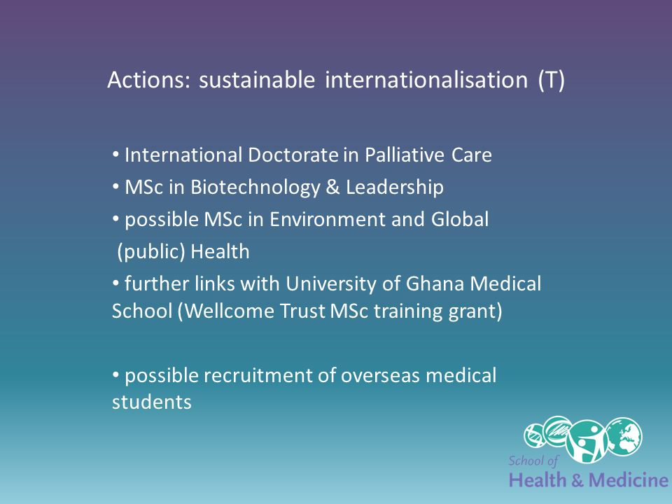 Actions: sustainable internationalisation (T) International Doctorate in Palliative Care MSc in Biotechnology & Leadership possible MSc in Environment