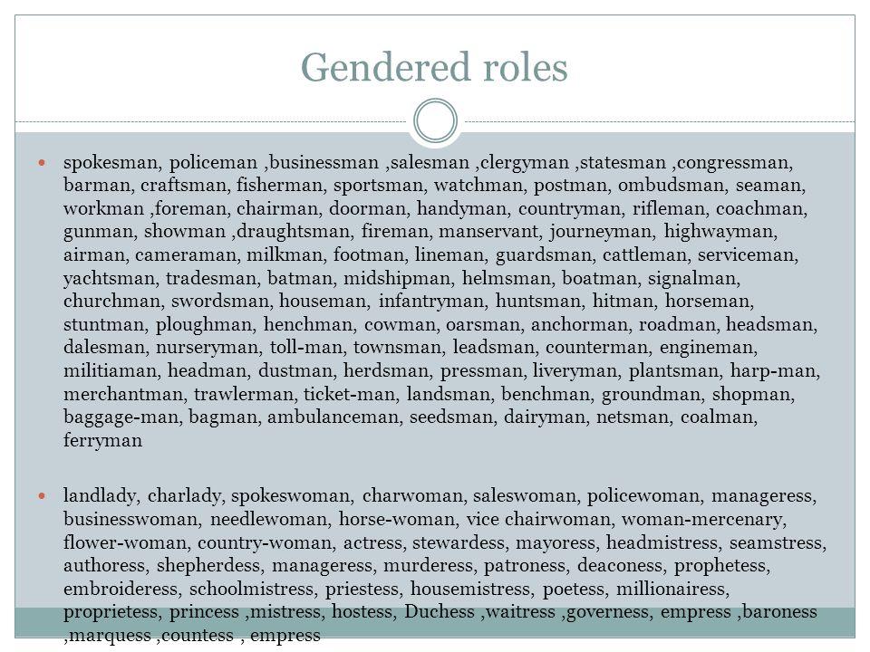 Gendered roles spokesman, policeman,businessman,salesman,clergyman,statesman,congressman, barman, craftsman, fisherman, sportsman, watchman, postman,