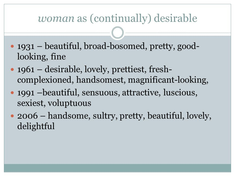 woman as (continually) desirable 1931 – beautiful, broad-bosomed, pretty, good- looking, fine 1961 – desirable, lovely, prettiest, fresh- complexioned, handsomest, magnificant-looking, 1991 –beautiful, sensuous, attractive, luscious, sexiest, voluptuous 2006 – handsome, sultry, pretty, beautiful, lovely, delightful
