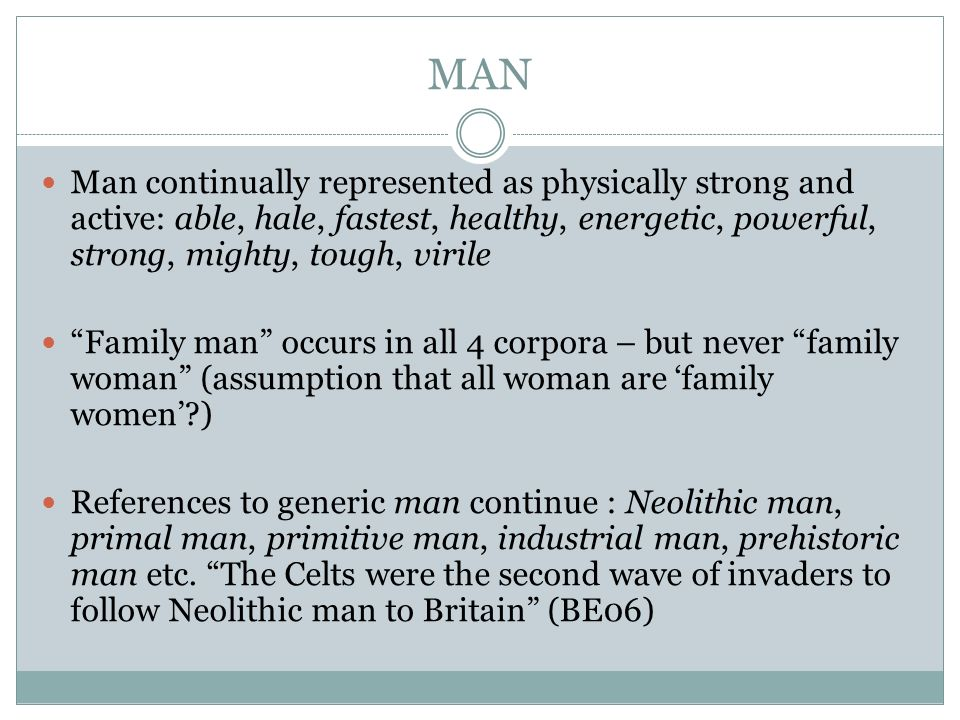 MAN Man continually represented as physically strong and active: able, hale, fastest, healthy, energetic, powerful, strong, mighty, tough, virile Fami