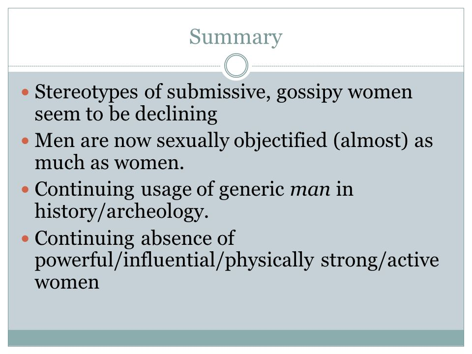 Summary Stereotypes of submissive, gossipy women seem to be declining Men are now sexually objectified (almost) as much as women.