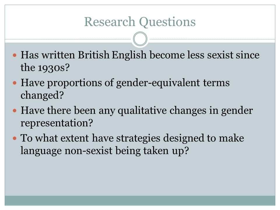 Research Questions Has written British English become less sexist since the 1930s.