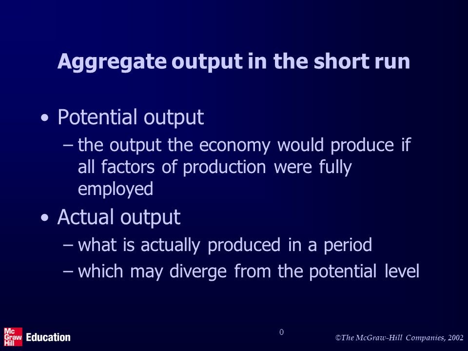 © © The McGraw-Hill Companies, Aggregate output in the short run Potential output –the output the economy would produce if all factors of production were fully employed Actual output –what is actually produced in a period –which may diverge from the potential level