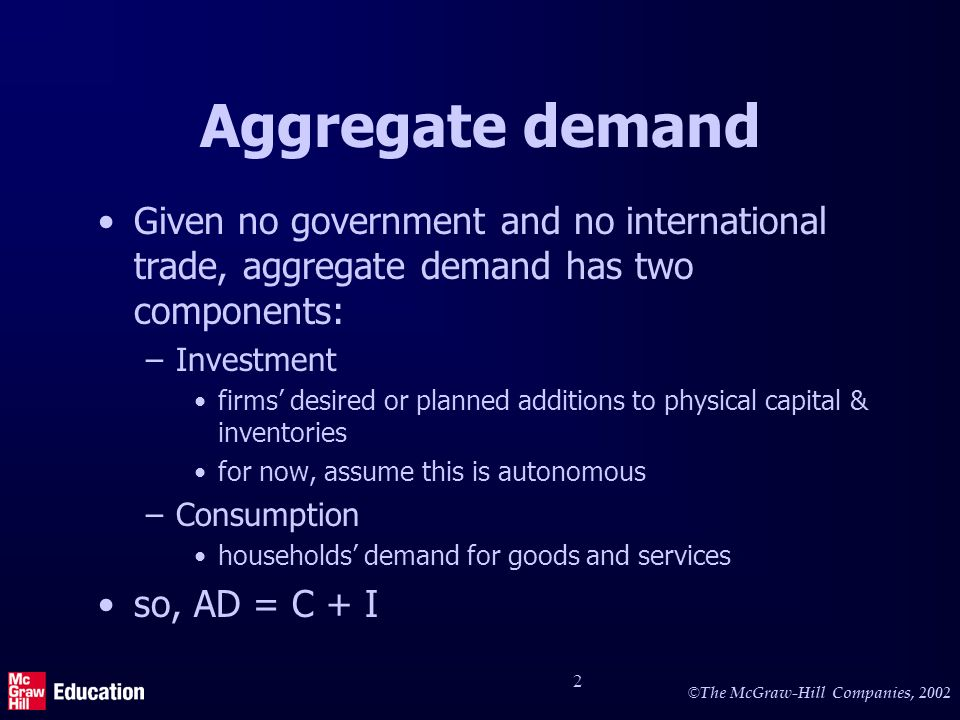 © © The McGraw-Hill Companies, Aggregate demand Given no government and no international trade, aggregate demand has two components: –Investment firms desired or planned additions to physical capital & inventories for now, assume this is autonomous –Consumption households demand for goods and services so, AD = C + I