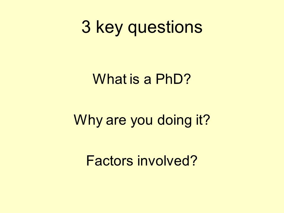 What is a PhD? Why are you doing it? Factors involved? 3 key questions