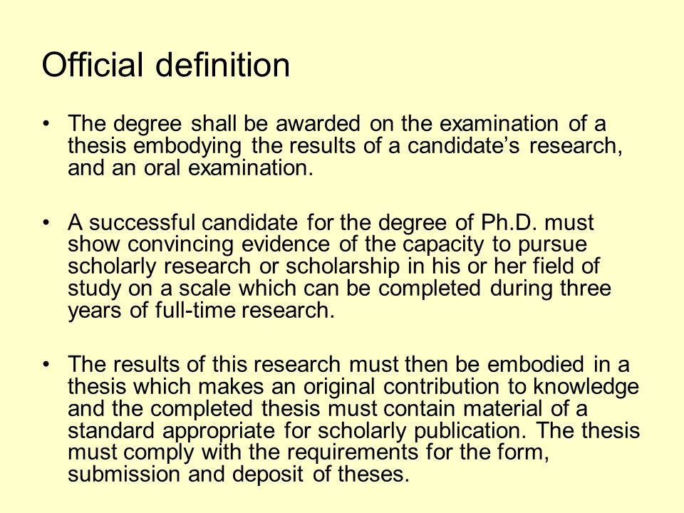 Official definition The degree shall be awarded on the examination of a thesis embodying the results of a candidates research, and an oral examination.