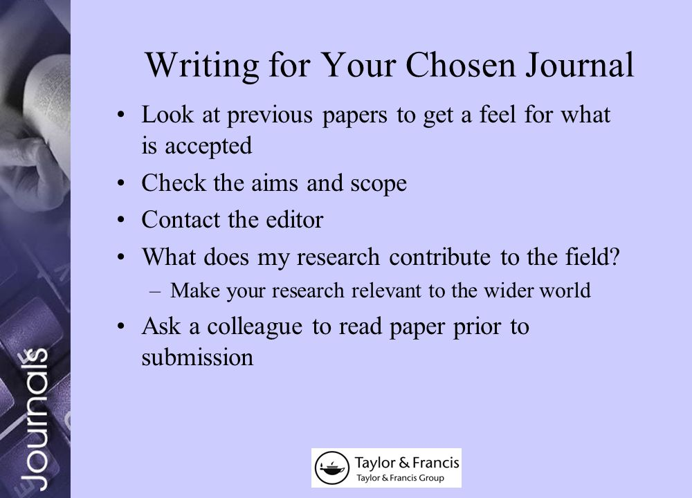 Writing for Your Chosen Journal Look at previous papers to get a feel for what is accepted Check the aims and scope Contact the editor What does my research contribute to the field.