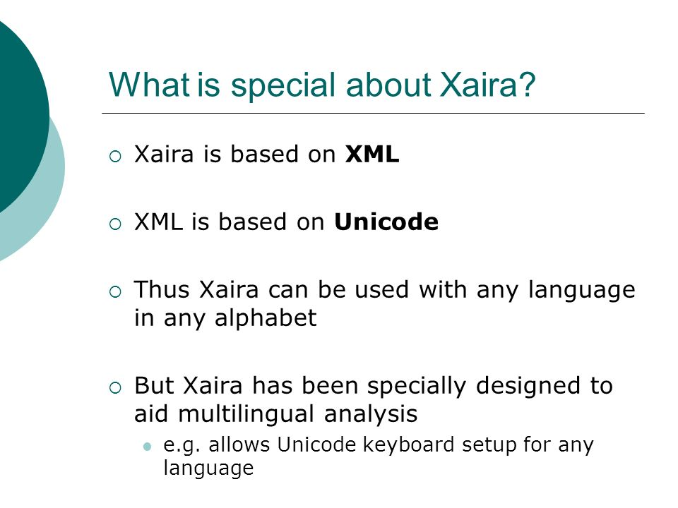 What is special about Xaira? Xaira is based on XML XML is based on Unicode Thus Xaira can be used with any language in any alphabet But Xaira has been
