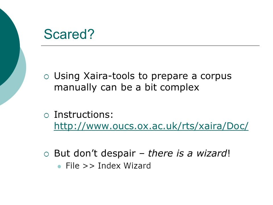 Scared? Using Xaira-tools to prepare a corpus manually can be a bit complex Instructions: http://www.oucs.ox.ac.uk/rts/xaira/Doc/ http://www.oucs.ox.a