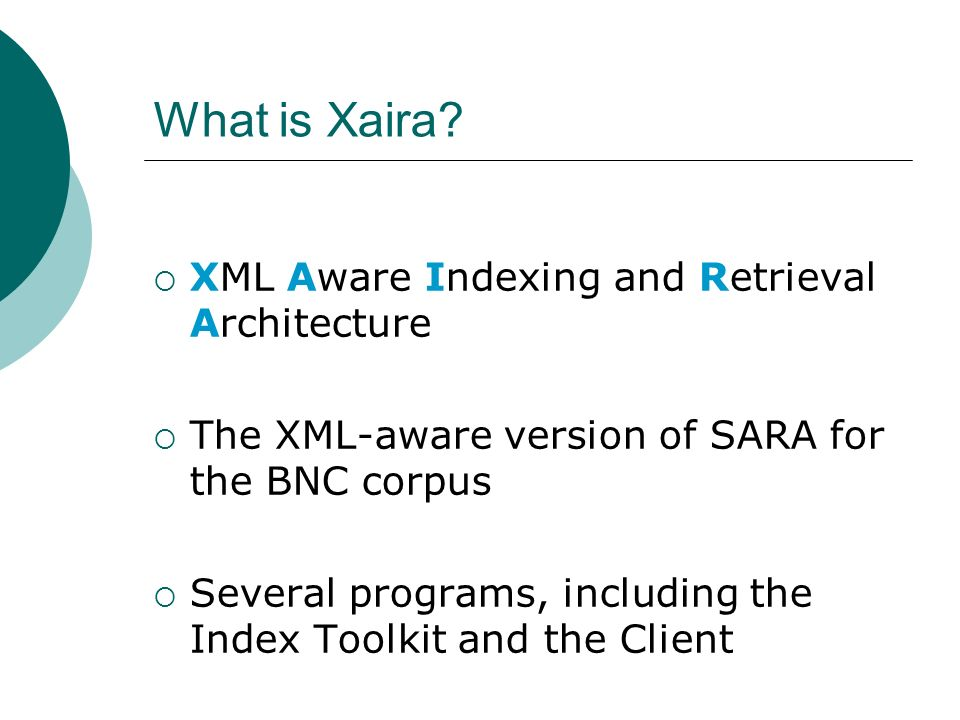 What is Xaira? XML Aware Indexing and Retrieval Architecture The XML-aware version of SARA for the BNC corpus Several programs, including the Index To