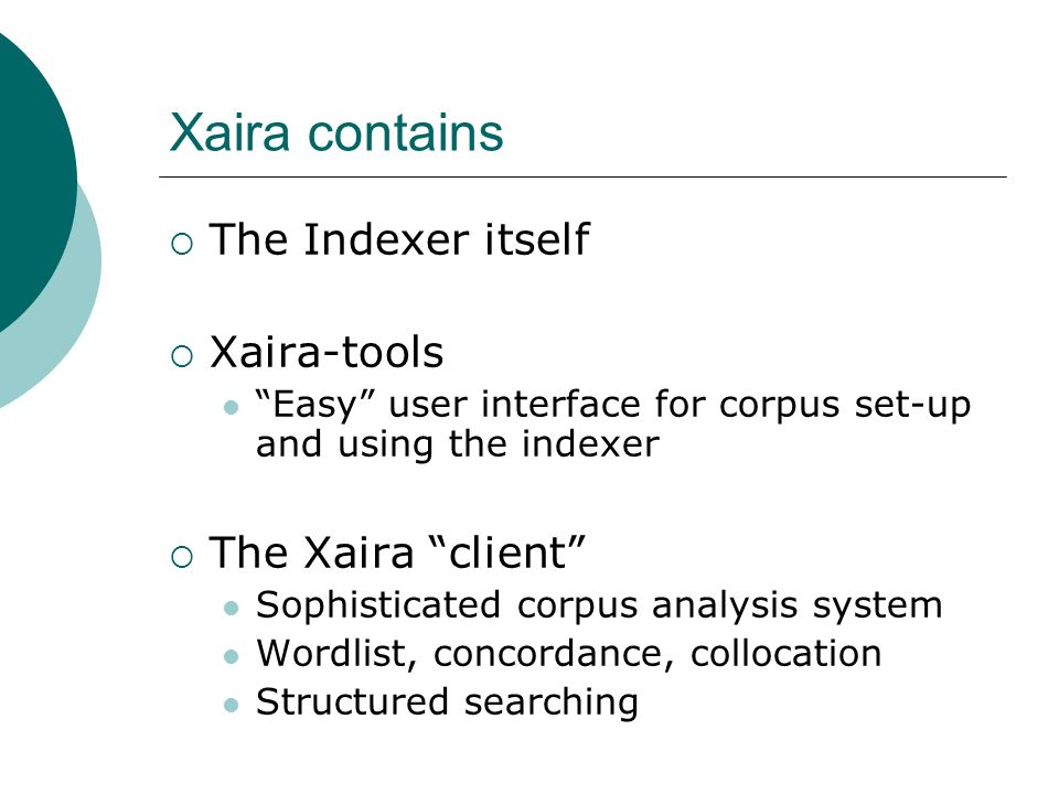 Xaira contains The Indexer itself Xaira-tools Easy user interface for corpus set-up and using the indexer The Xaira client Sophisticated corpus analysis system Wordlist, concordance, collocation Structured searching