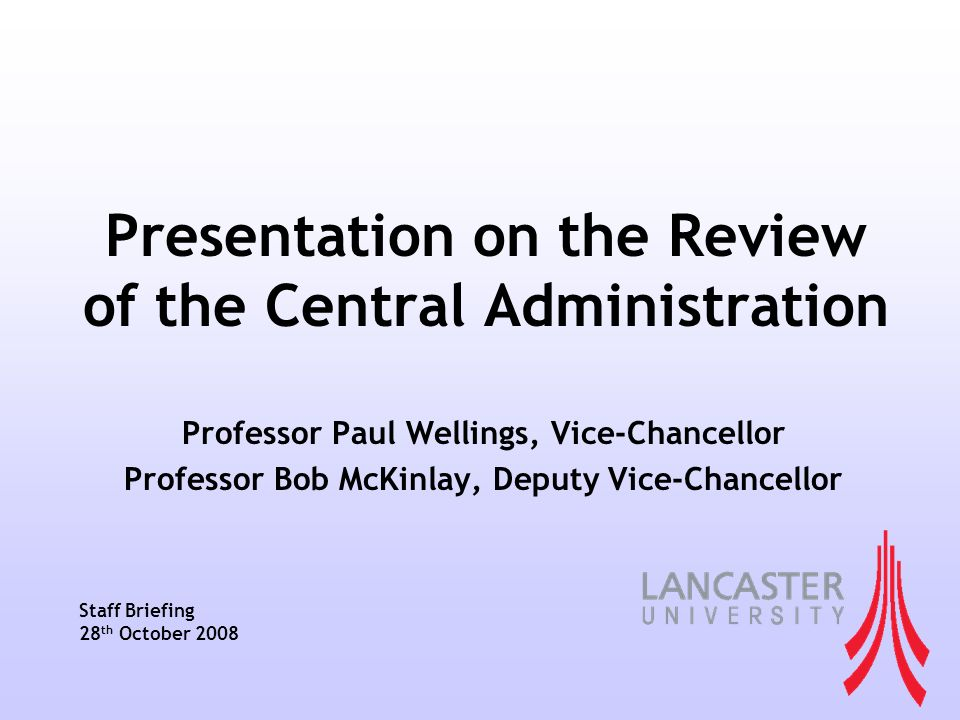 Presentation on the Review of the Central Administration Professor Paul Wellings, Vice-Chancellor Professor Bob McKinlay, Deputy Vice-Chancellor Staff Briefing 28 th October 2008
