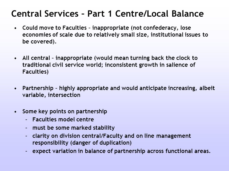 Central Services – Part 1 Centre/Local Balance Could move to Faculties – inappropriate (not confederacy, lose economies of scale due to relatively small size, institutional issues to be covered).