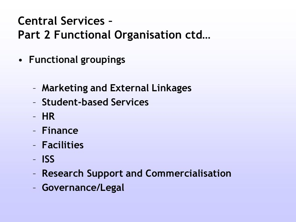 Central Services – Part 2 Functional Organisation ctd… Functional groupings –Marketing and External Linkages –Student-based Services –HR –Finance –Facilities –ISS –Research Support and Commercialisation –Governance/Legal