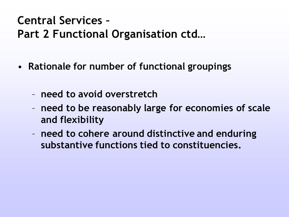 Central Services – Part 2 Functional Organisation ctd… Rationale for number of functional groupings –need to avoid overstretch –need to be reasonably large for economies of scale and flexibility –need to cohere around distinctive and enduring substantive functions tied to constituencies.
