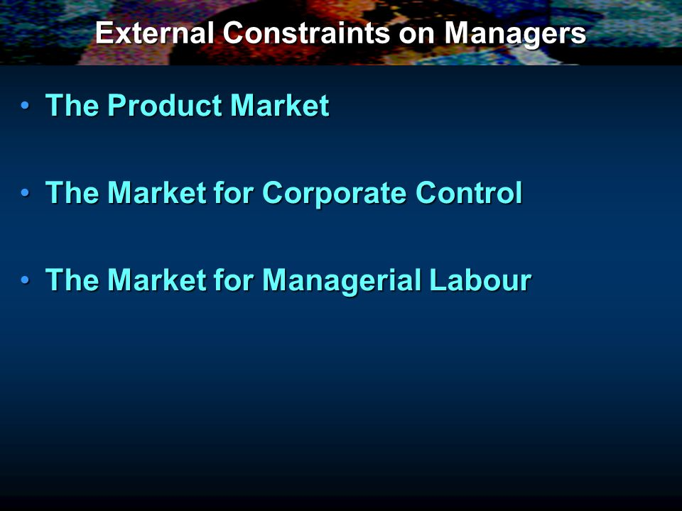 External Constraints on Managers The Product MarketThe Product Market The Market for Corporate ControlThe Market for Corporate Control The Market for Managerial LabourThe Market for Managerial Labour