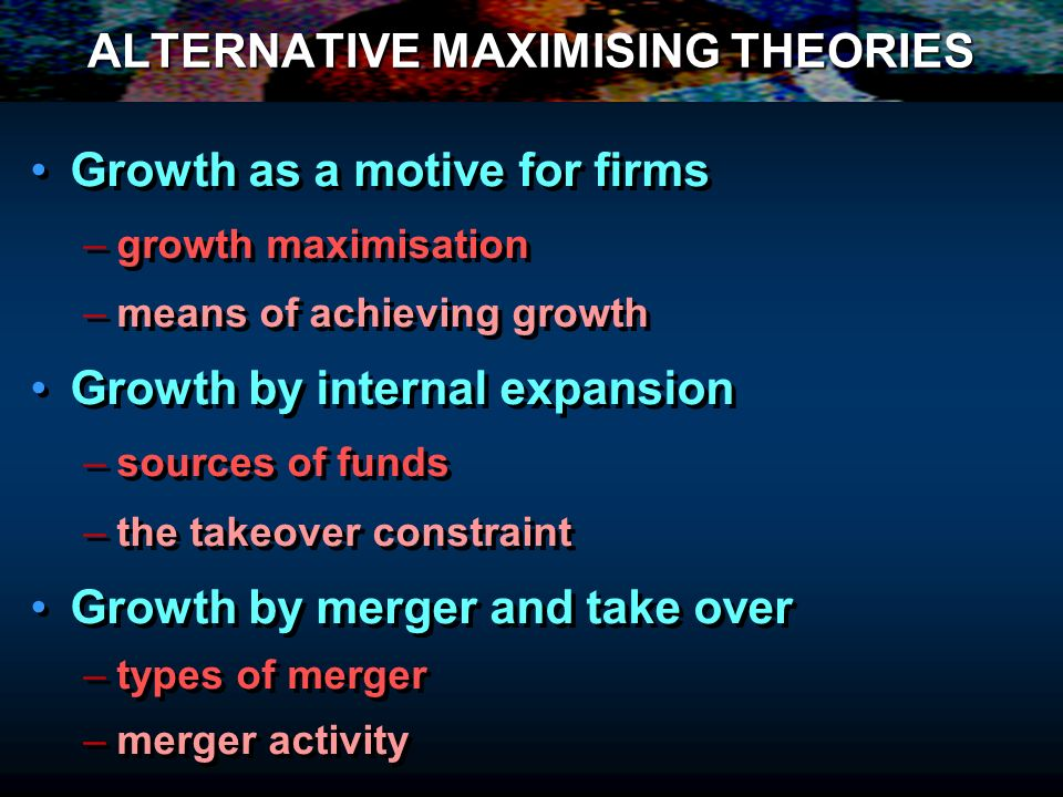 ALTERNATIVE MAXIMISING THEORIES Growth as a motive for firms – –growth maximisation – –means of achieving growth Growth by internal expansion – –sources of funds – –the takeover constraint Growth by merger and take over – –types of merger – –merger activity Growth as a motive for firms – –growth maximisation – –means of achieving growth Growth by internal expansion – –sources of funds – –the takeover constraint Growth by merger and take over – –types of merger – –merger activity