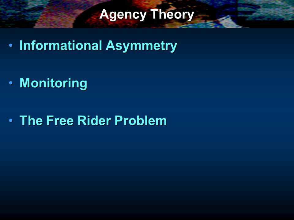 Agency Theory Informational AsymmetryInformational Asymmetry MonitoringMonitoring The Free Rider ProblemThe Free Rider Problem