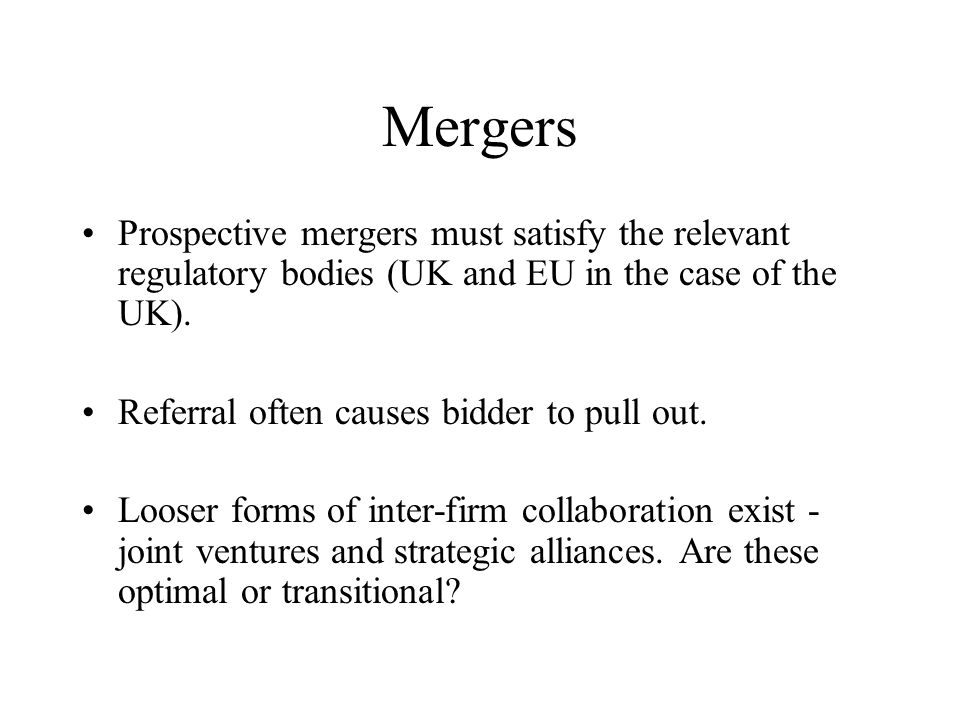 Mergers Prospective mergers must satisfy the relevant regulatory bodies (UK and EU in the case of the UK). Referral often causes bidder to pull out. L