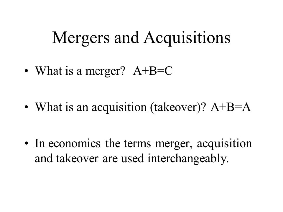 Mergers and Acquisitions What is a merger? A+B=C What is an acquisition (takeover)? A+B=A In economics the terms merger, acquisition and takeover are