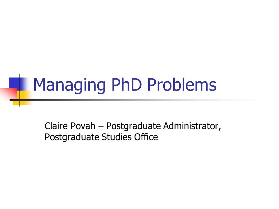 Managing PhD Problems Claire Povah – Postgraduate Administrator, Postgraduate Studies Office