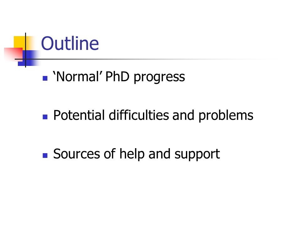 Outline Normal PhD progress Potential difficulties and problems Sources of help and support
