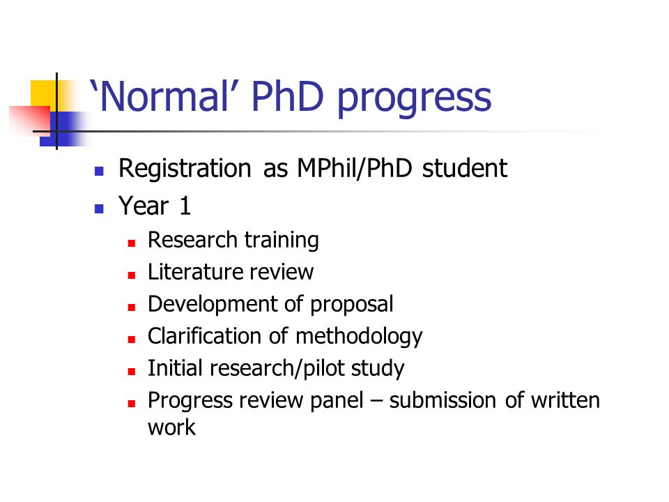 Normal PhD progress Registration as MPhil/PhD student Year 1 Research training Literature review Development of proposal Clarification of methodology