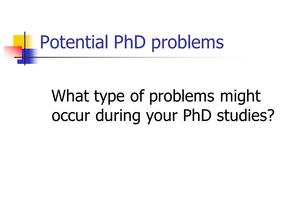 Potential PhD problems What type of problems might occur during your PhD studies?