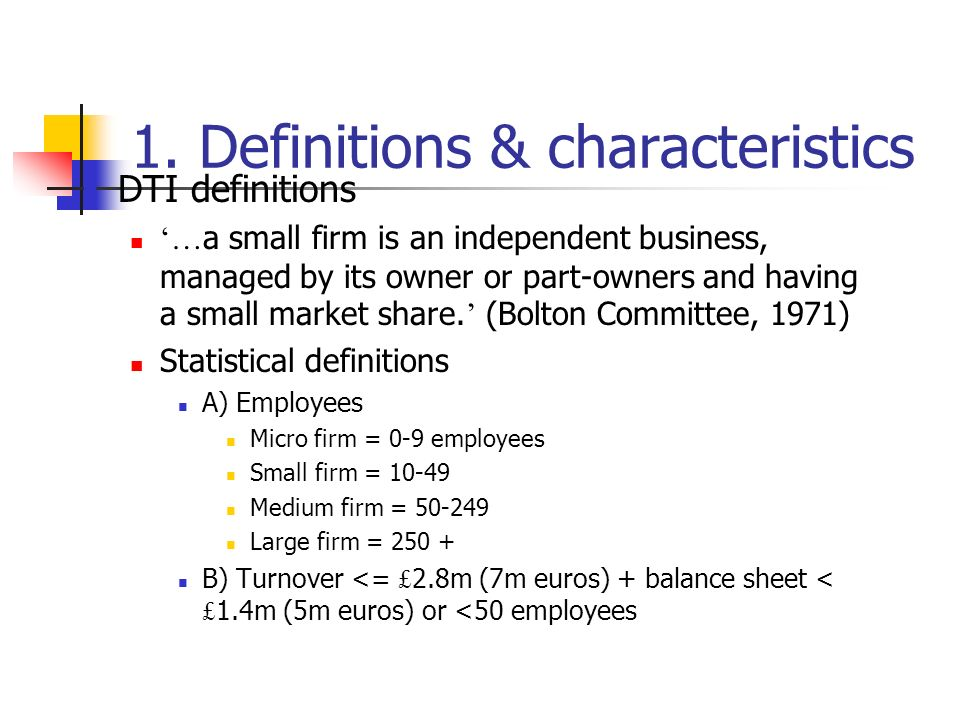 1. Definitions & characteristics DTI definitions … a small firm is an independent business, managed by its owner or part-owners and having a small mar