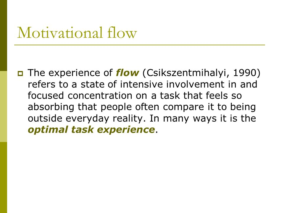 Motivational flow The experience of flow (Csikszentmihalyi, 1990) refers to a state of intensive involvement in and focused concentration on a task th