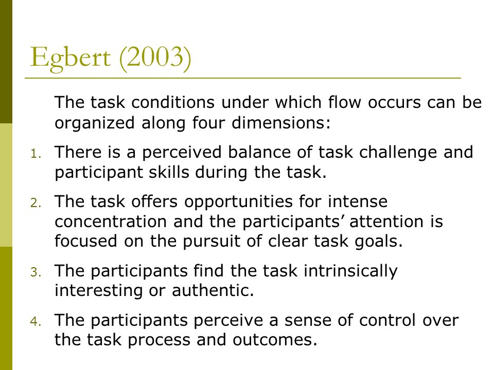Egbert (2003) The task conditions under which flow occurs can be organized along four dimensions: 1. There is a perceived balance of task challenge an