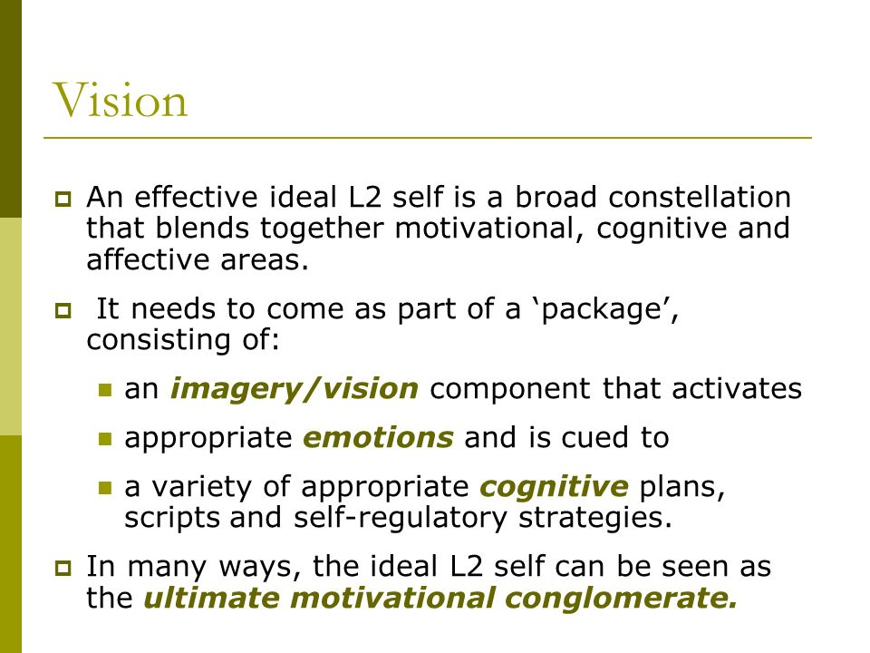 Vision An effective ideal L2 self is a broad constellation that blends together motivational, cognitive and affective areas. It needs to come as part
