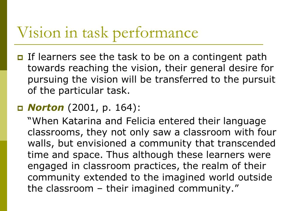 Vision in task performance If learners see the task to be on a contingent path towards reaching the vision, their general desire for pursuing the visi