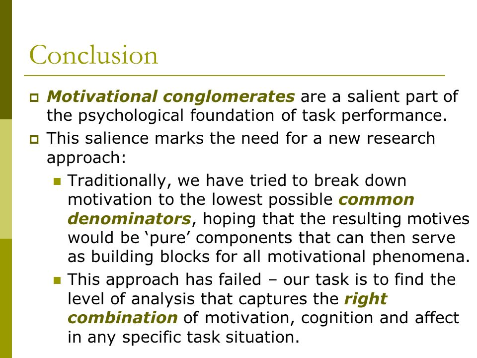 Conclusion Motivational conglomerates are a salient part of the psychological foundation of task performance. This salience marks the need for a new r