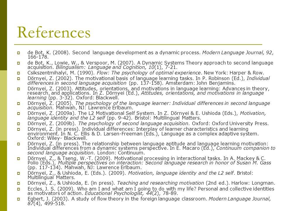 References de Bot, K. (2008). Second language development as a dynamic process. Modern Language Journal, 92, 166-178. de Bot, K., Lowie, W., & Verspoo