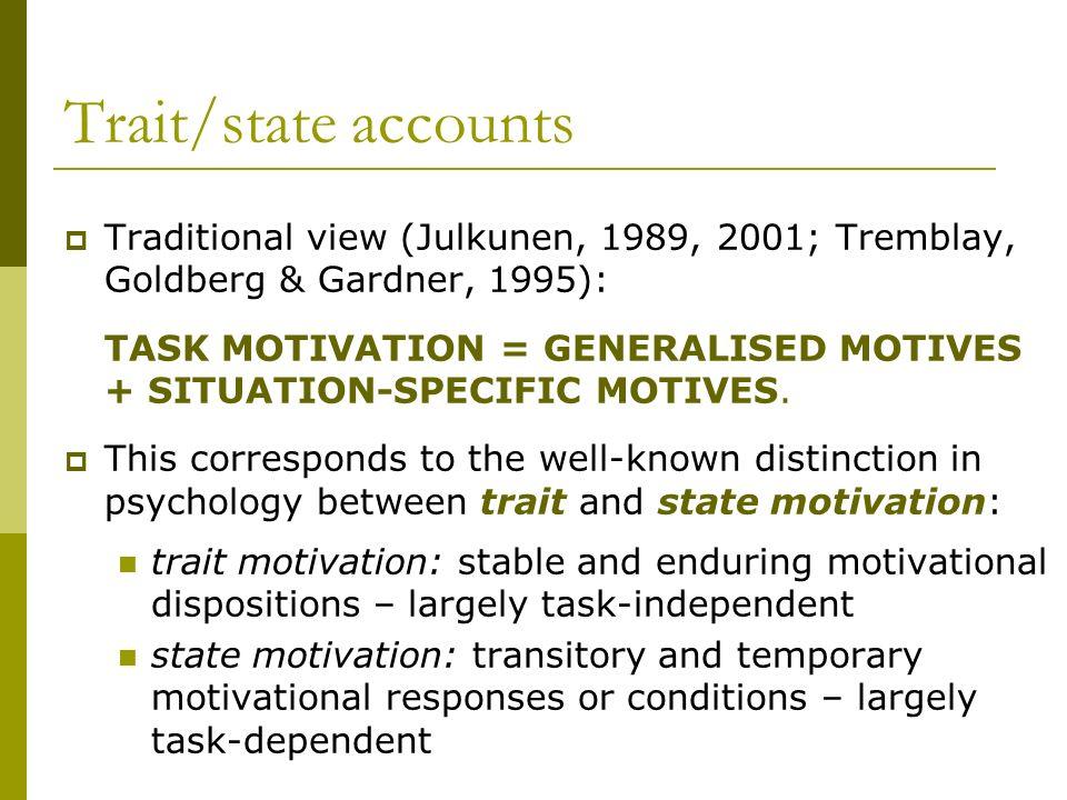Trait/state accounts Traditional view (Julkunen, 1989, 2001; Tremblay, Goldberg & Gardner, 1995): TASK MOTIVATION = GENERALISED MOTIVES + SITUATION-SP