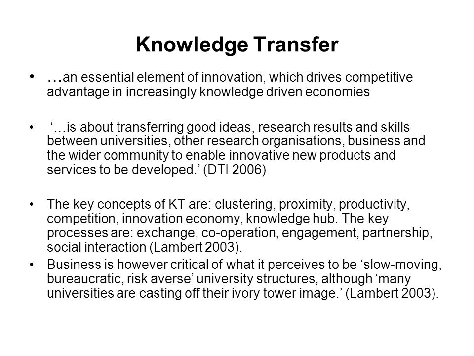 Knowledge Transfer … an essential element of innovation, which drives competitive advantage in increasingly knowledge driven economies …is about transferring good ideas, research results and skills between universities, other research organisations, business and the wider community to enable innovative new products and services to be developed.