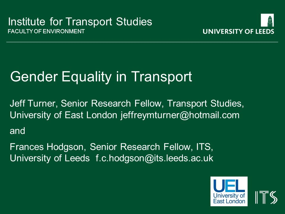 Institute for Transport Studies FACULTY OF ENVIRONMENT Gender Equality in Transport Jeff Turner, Senior Research Fellow, Transport Studies, University of East London and Frances Hodgson, Senior Research Fellow, ITS, University of Leeds