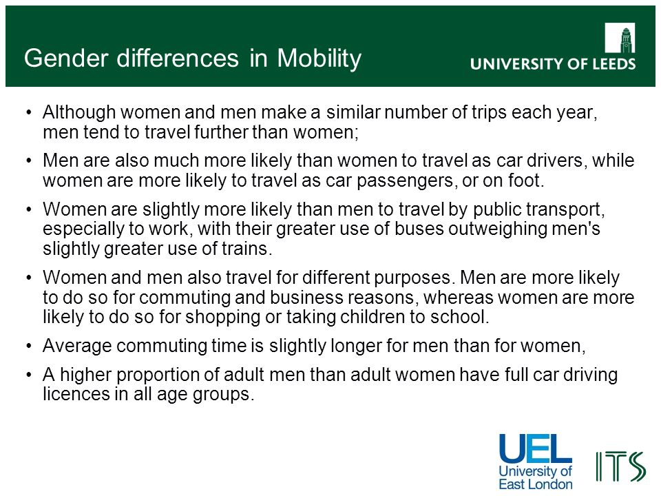 Gender differences in Mobility Although women and men make a similar number of trips each year, men tend to travel further than women; Men are also much more likely than women to travel as car drivers, while women are more likely to travel as car passengers, or on foot.