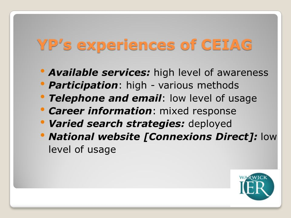 YPs experiences of CEIAG Available services: high level of awareness Participation: high - various methods Telephone and email: low level of usage Career information: mixed response Varied search strategies: deployed National website [Connexions Direct]: low level of usage