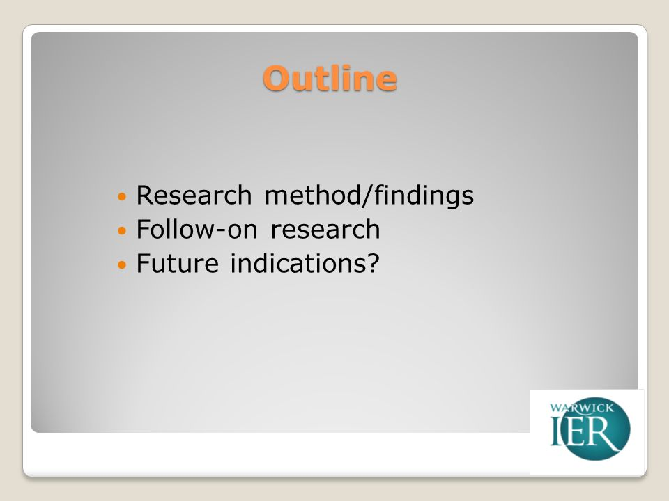 Outline Research method/findings Follow-on research Future indications?