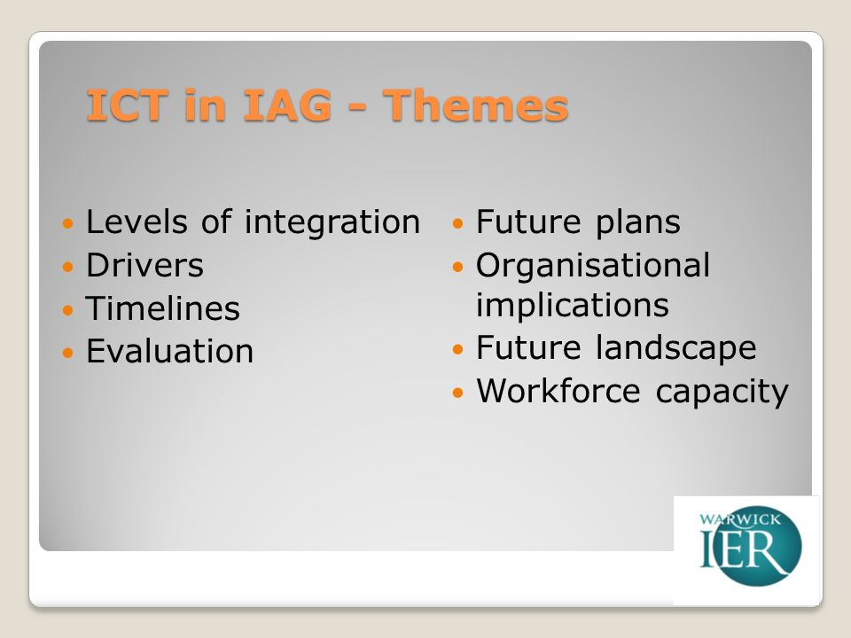 ICT in IAG - Themes Levels of integration Drivers Timelines Evaluation Future plans Organisational implications Future landscape Workforce capacity